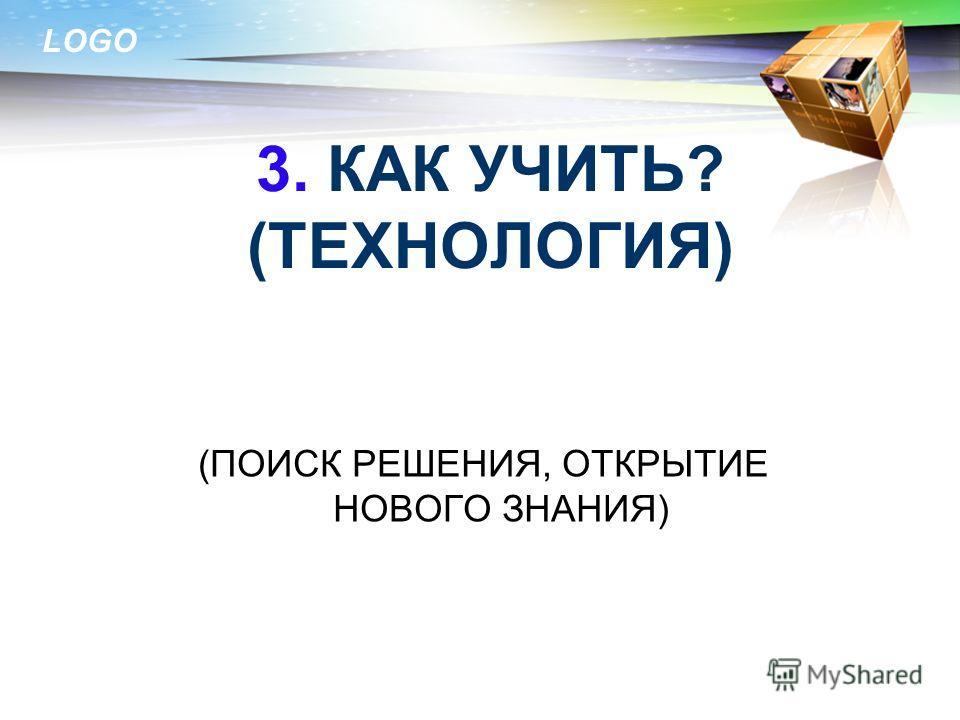 LOGO 3. КАК УЧИТЬ? (ТЕХНОЛОГИЯ) (ПОИСК РЕШЕНИЯ, ОТКРЫТИЕ НОВОГО ЗНАНИЯ)