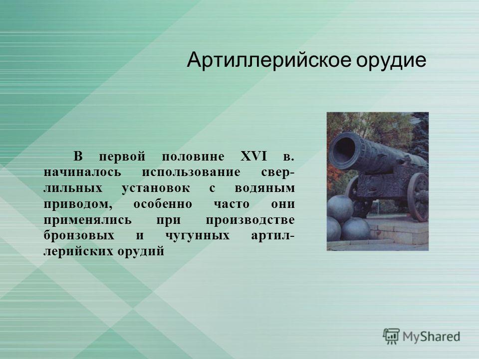 Артиллерийское орудие В первой половине XVI в. начиналось использование свер лильных установок с водяным приводом, особенно часто они применялись при производстве бронзовых и чугунных артил лерийских орудий