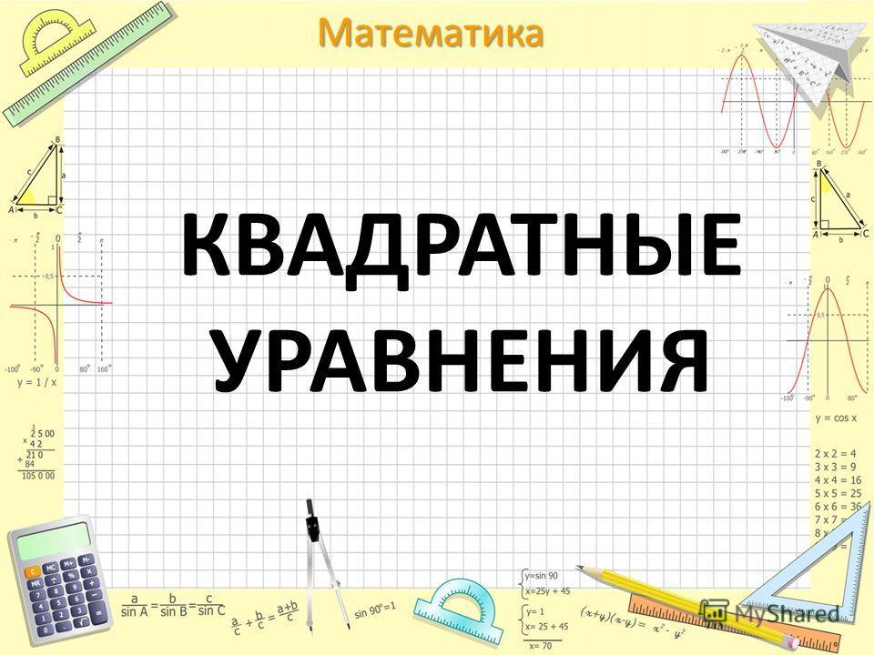 Математика КВАДРАТНЫЕ УРАВНЕНИЯ