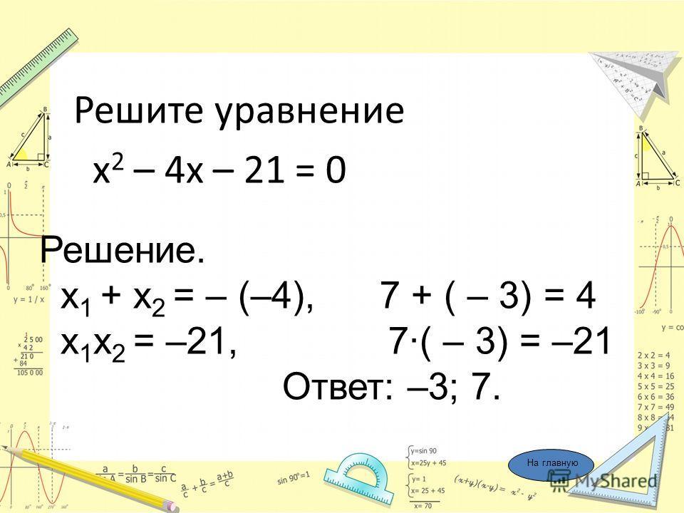 Решите уравнение х 2 – 4х – 21 = 0 Решение. x 1 + x 2 = – (–4), 7 + ( – 3) = 4 x 1 x 2 = –21, 7·( – 3) = –21 Ответ: –3; 7. На главную