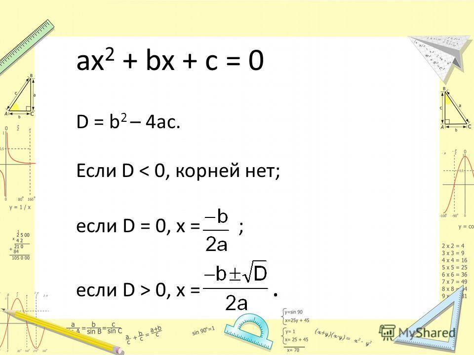 ax 2 + bx + c = 0 D = b 2 – 4ac. Если D < 0, корней нет; если D = 0, x = ; если D > 0, x =.