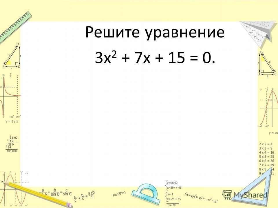 Решите уравнение 3х 2 + 7х + 15 = 0.