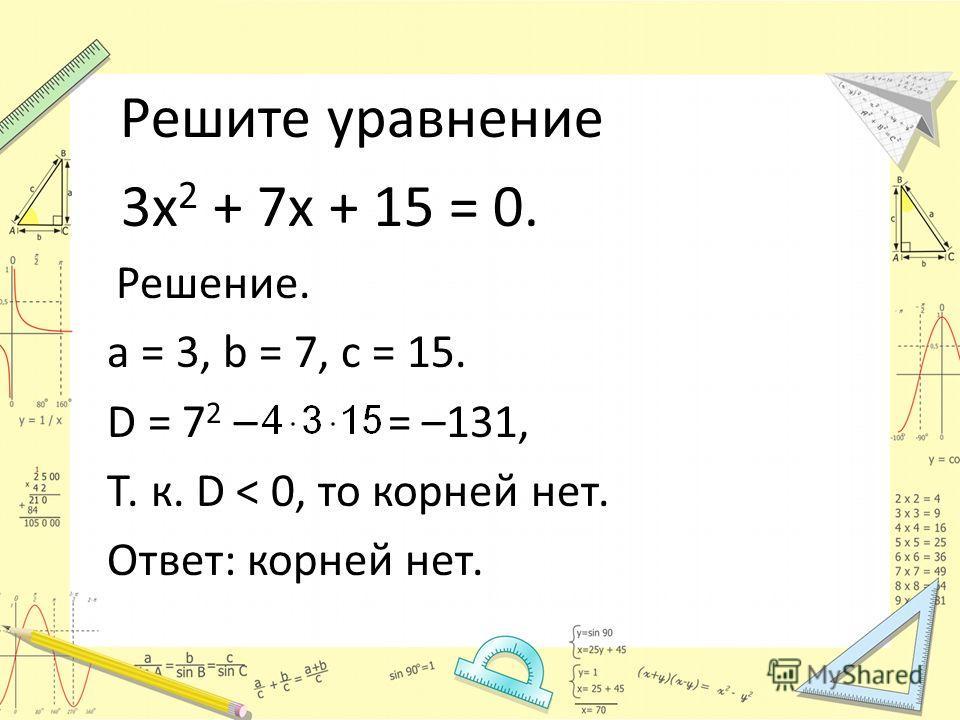 Решите уравнение 3х 2 + 7х + 15 = 0. Решение. a = 3, b = 7, c = 15. D = 7 2 – = –131, Т. к. D < 0, то корней нет. Ответ: корней нет.