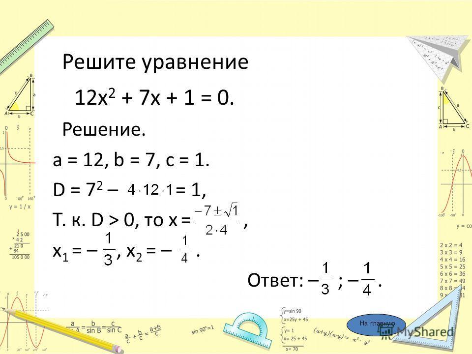 Решите уравнение 12х 2 + 7х + 1 = 0. Решение. a = 12, b = 7, c = 1. D = 7 2 – = 1, Т. к. D > 0, то х =, х 1 = –, х 2 = –. Ответ: – ; –. На главную