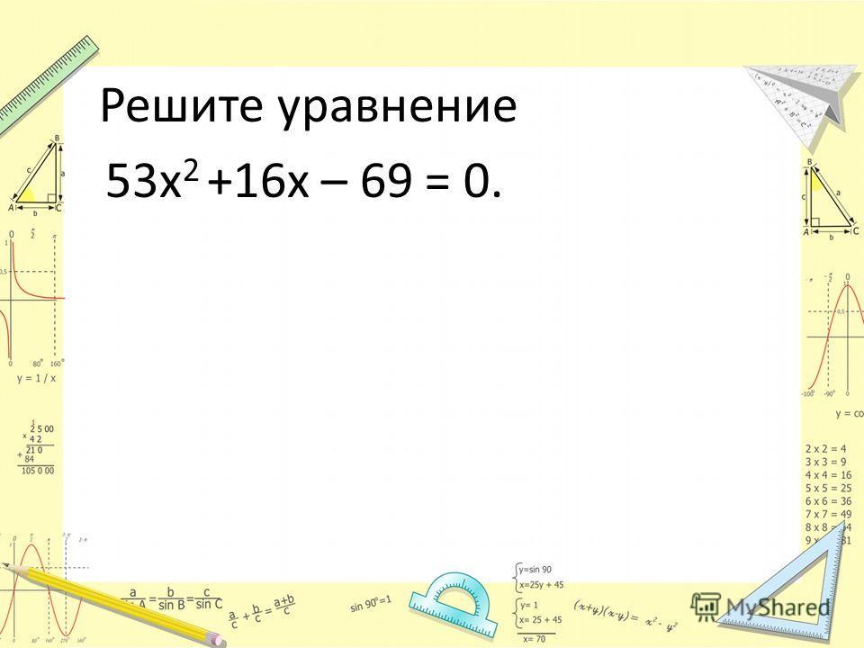 Решите уравнение 53х 2 +16х – 69 = 0.