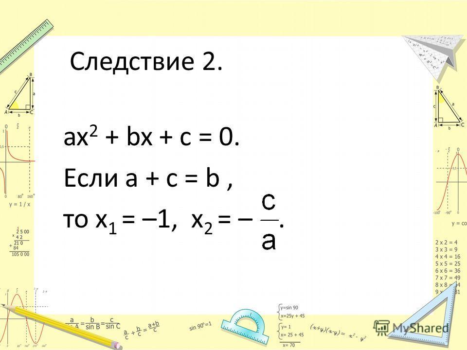 Следствие 2. ax 2 + bx + c = 0. Если a + c = b, то х 1 = –1, х 2 = –.
