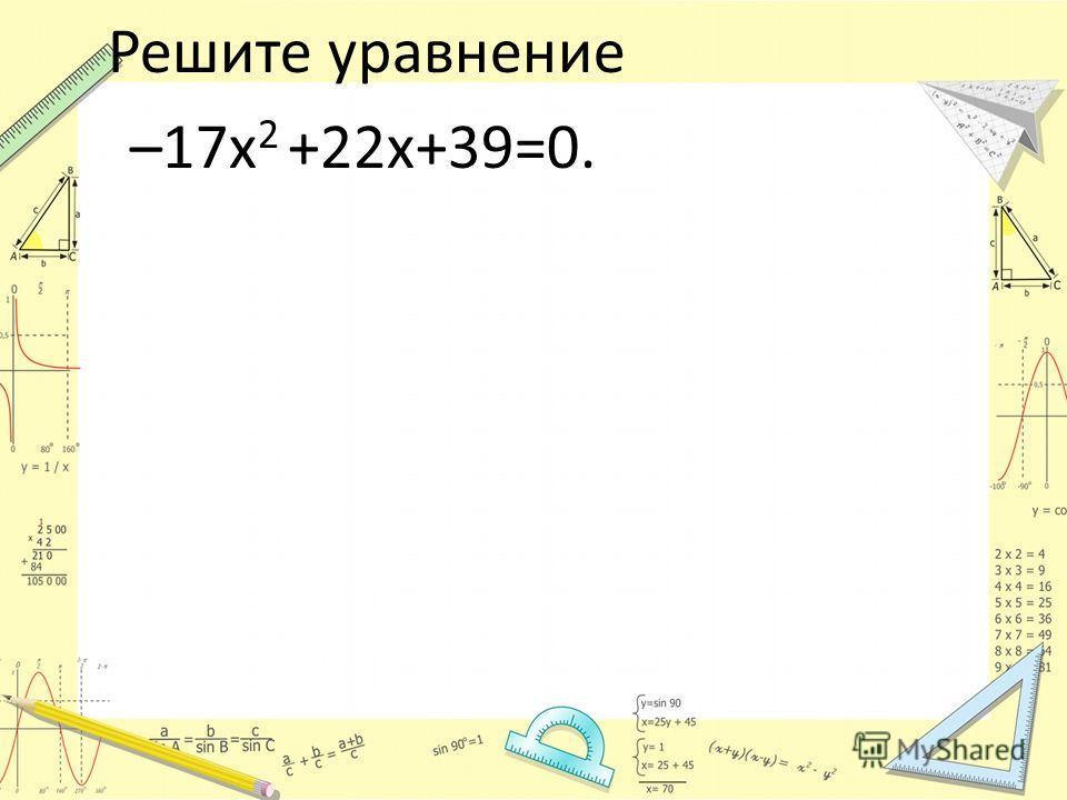 Решите уравнение –17х 2 +22х+39=0.
