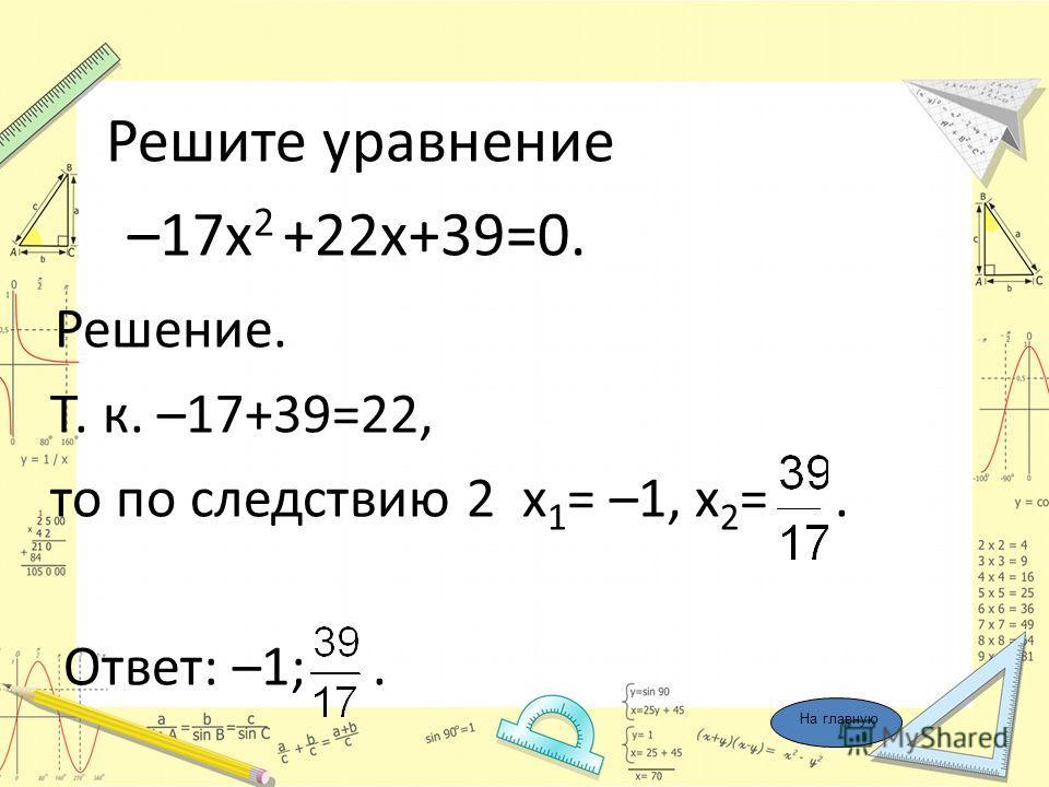 Решите уравнение –17х 2 +22х+39=0. Решение. Т. к. –17+39=22, то по следствию 2 х 1 = –1, х 2 =. Ответ: –1;. На главную