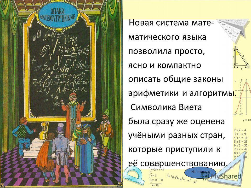 Новая система мате- матического языка позволила просто, ясно и компактно описать общие законы арифметики и алгоритмы. Символика Виета была сразу же оценена учёными разных стран, которые приступили к её совершенствованию. На главную
