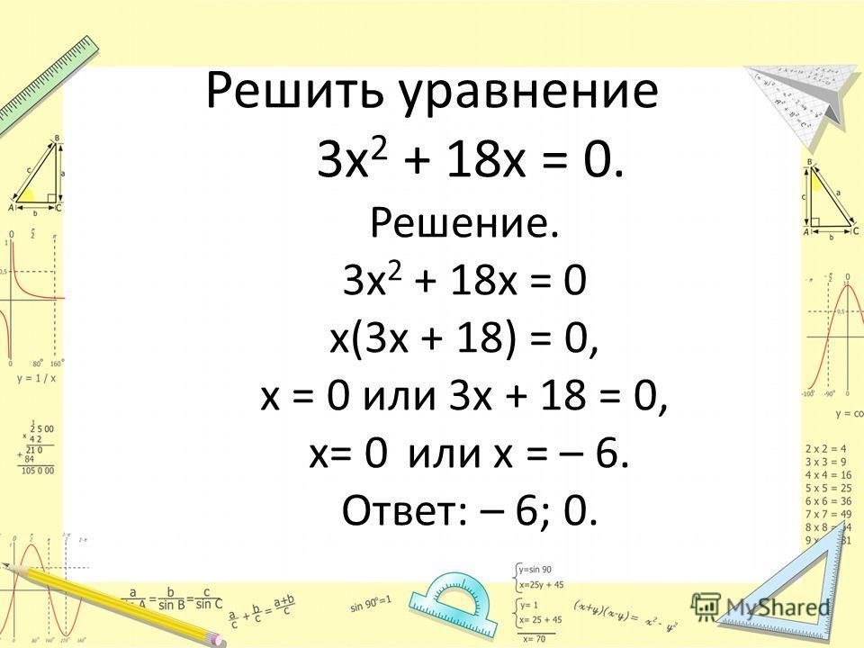 Решить уравнение 3х 2 + 18х = 0. Решение. 3х 2 + 18х = 0 х(3х + 18) = 0, х = 0 или 3х + 18 = 0, х= 0 или х = – 6. Ответ: – 6; 0.