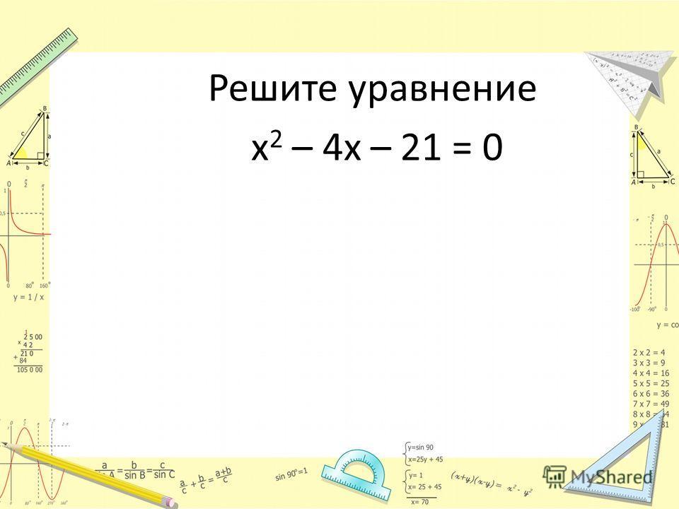 Решите уравнение х 2 – 4х – 21 = 0