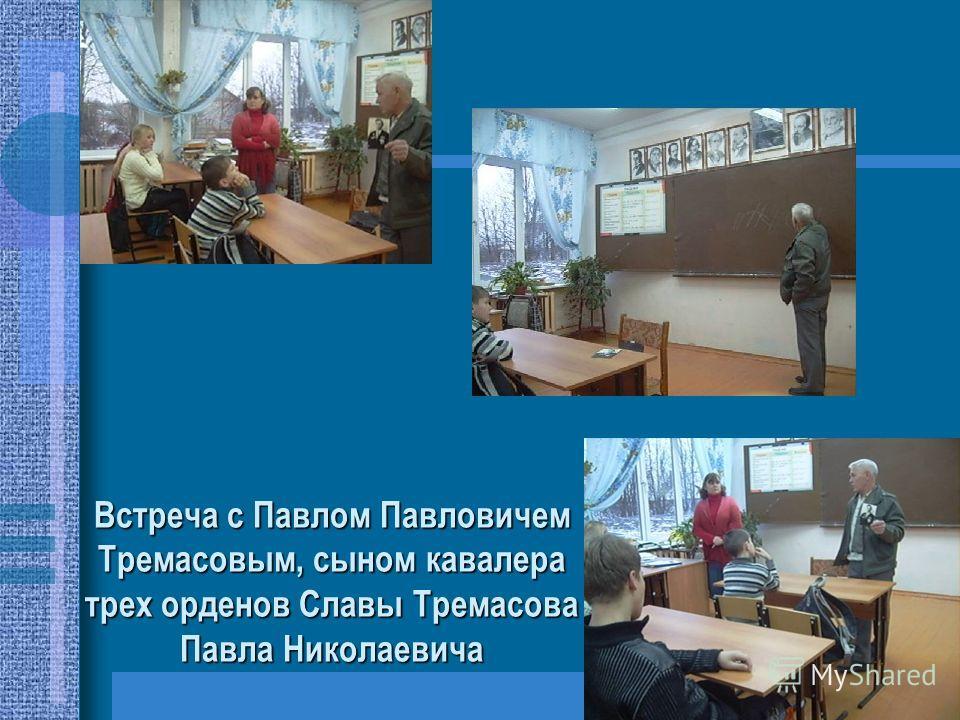 Встреча с Павлом Павловичем Тремасовым, сыном кавалера трех орденов Славы Тремасова Павла Николаевича