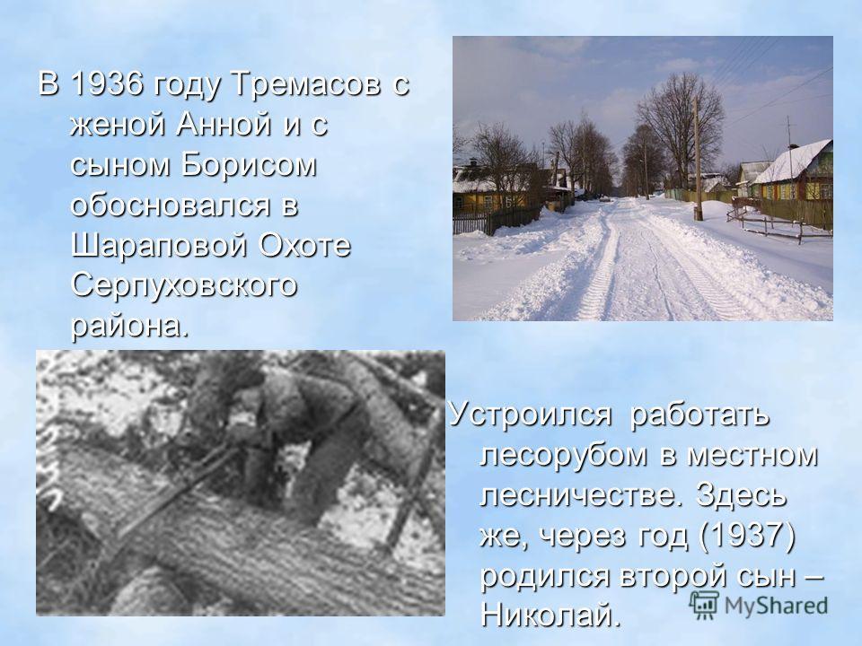 В 1936 году Тремасов с женой Анной и с сыном Борисом обосновался в Шараповой Охоте Серпуховского района. Устроился работать лесорубом в местном лесничестве. Здесь же, через год (1937) родился второй сын – Николай.