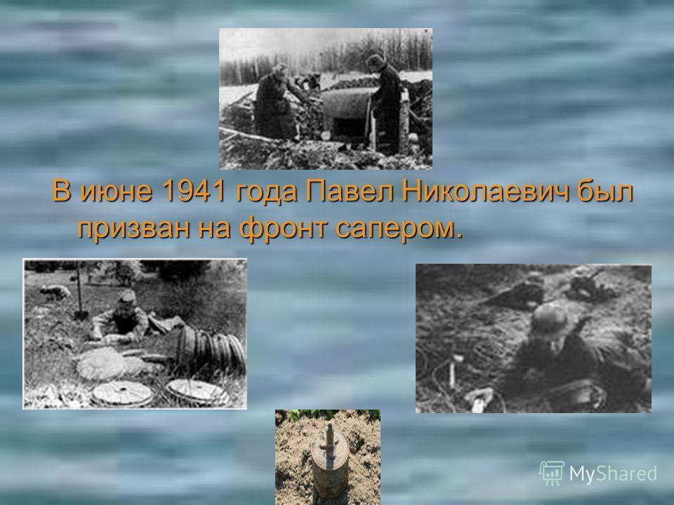 В июне 1941 года Павел Николаевич был призван на фронт сапером.