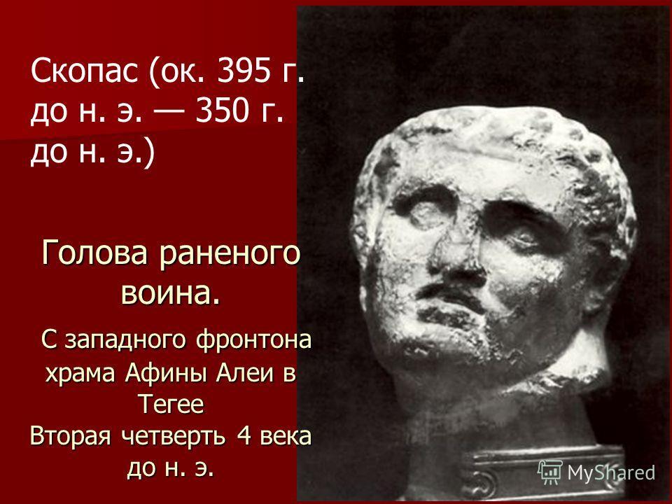 Голова раненого воина. С западного фронтона храма Афины Алеи в Тегее Вторая четверть 4 века до н. э. Скопас (ок. 395 г. до н. э. 350 г. до н. э.)