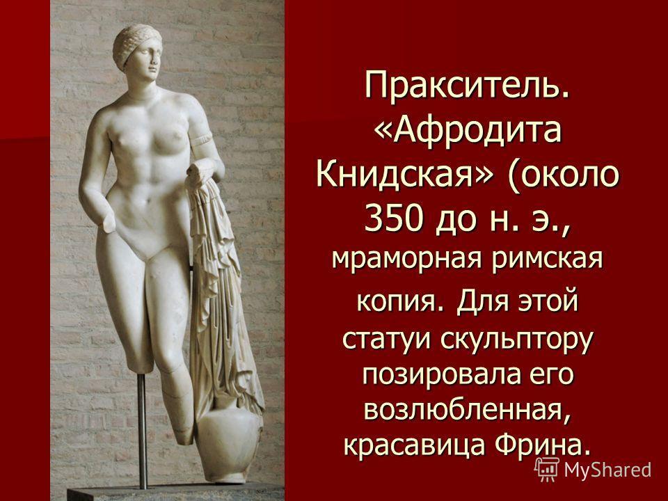 Пракситель. «Афродита Книдская» (около 350 до н. э., мраморная римская копия. Для этой статуи скульптору позировала его возлюбленная, красавица Фрина.