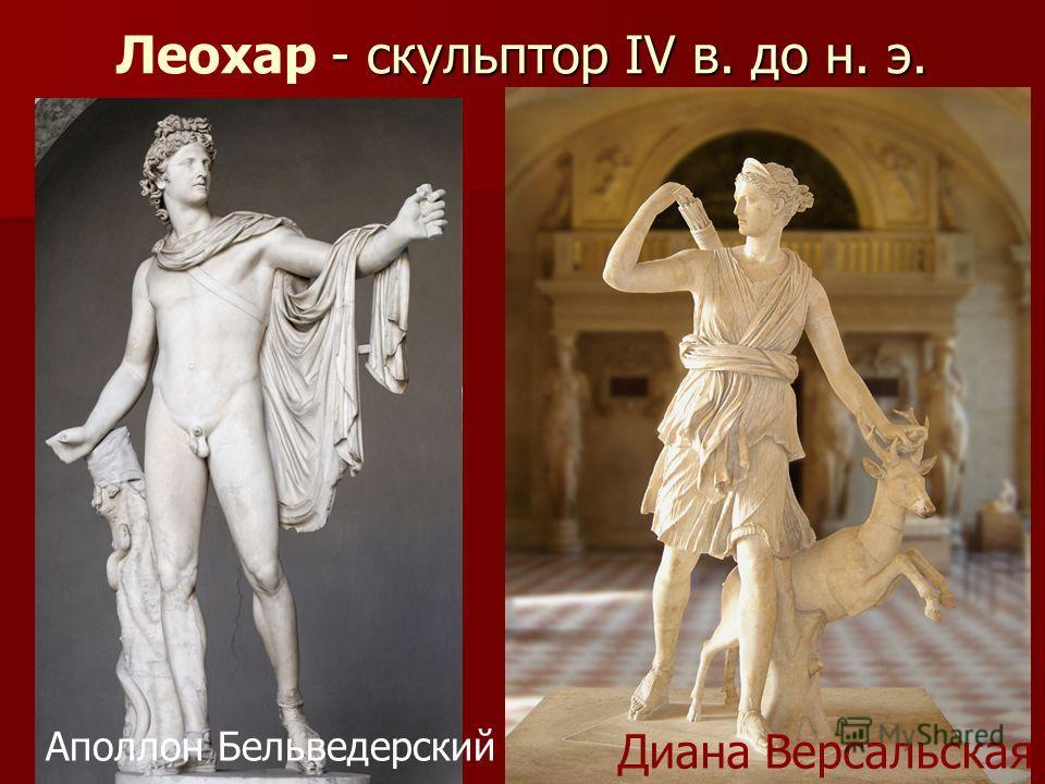 - скульптор IV в. до н. э. Леохар - скульптор IV в. до н. э. Аполлон Бельведерский Диана Версальская