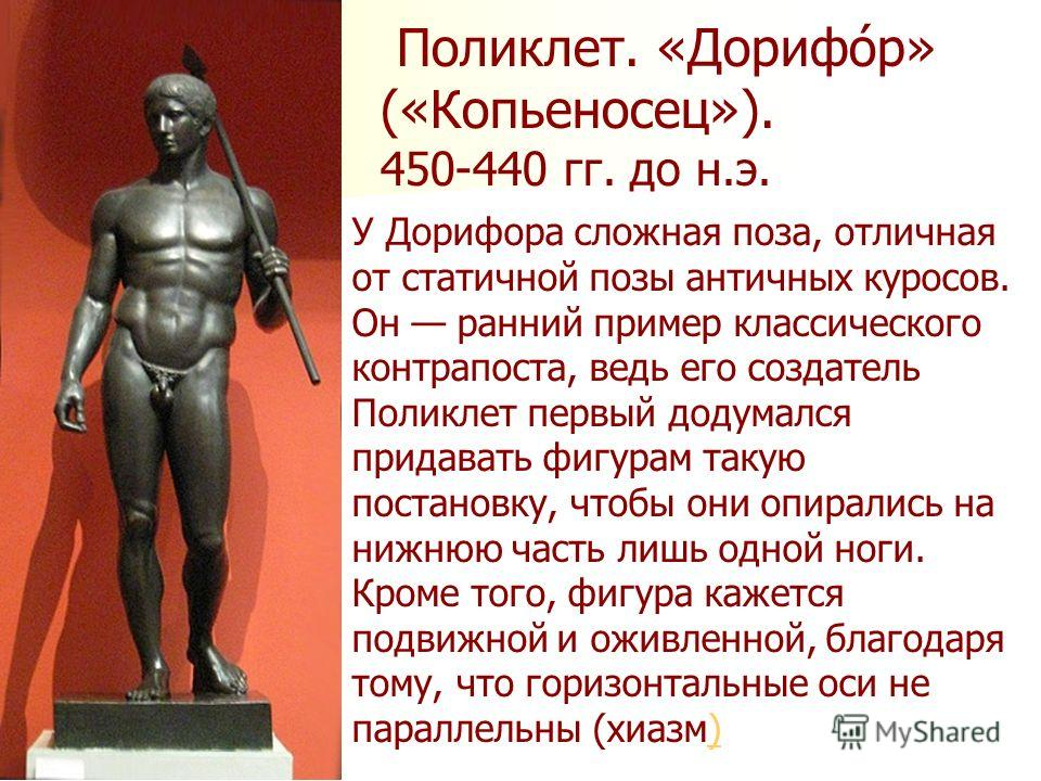 Поликлет. «Дорифо́р» («Копьеносец»). 450-440 гг. до н.э. У Дорифора сложная поза, отличная от статичной позы античных куросов. Он ранний пример классического контрапоста, ведь его создатель Поликлет первый додумался придавать фигурам такую постановку