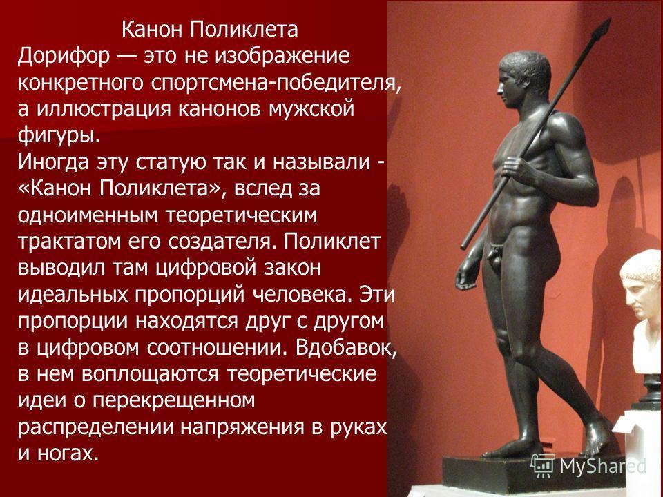 Канон Поликлета Дорифор это не изображение конкретного спортсмена-победителя, а иллюстрация канонов мужской фигуры. Иногда эту статую так и называли - «Канон Поликлета», вслед за одноименным теоретическим трактатом его создателя. Поликлет выводил там