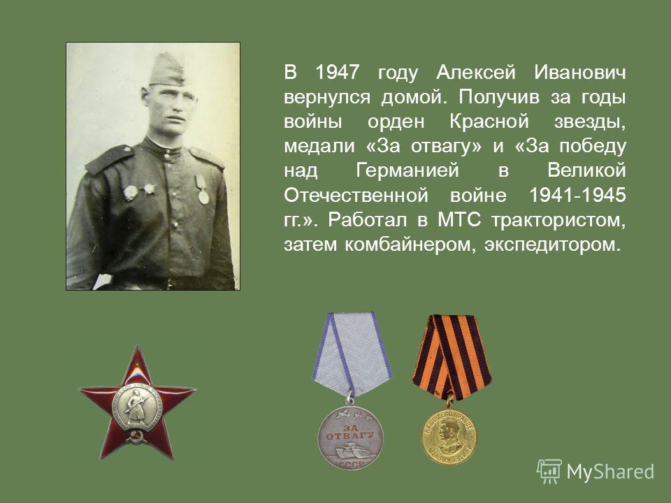 В 1947 году Алексей Иванович вернулся домой. Получив за годы войны орден Красной звезды, медали «За отвагу» и «За победу над Германией в Великой Отечественной войне 1941-1945 гг.». Работал в МТС трактористом, затем комбайнером, экспедитором.