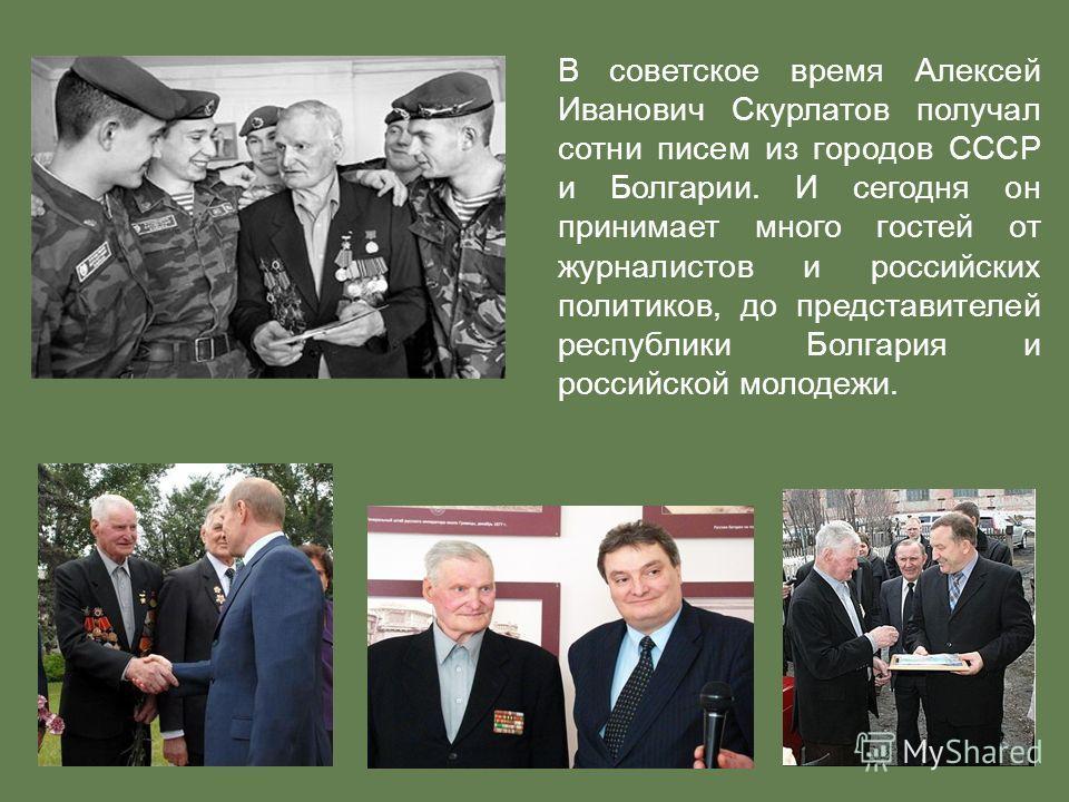 В советское время Алексей Иванович Скурлатов получал сотни писем из городов СССР и Болгарии. И сегодня он принимает много гостей от журналистов и российских политиков, до представителей республики Болгария и российской молодежи.