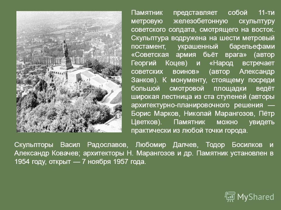 Памятник представляет собой 11-ти метровую железобетонную скульптуру советского солдата, смотрящего на восток. Скульптура водружена на шести метровый постамент, украшенный барельефами «Советская армия бьёт врага» (автор Георгий Коцев) и «Народ встреч