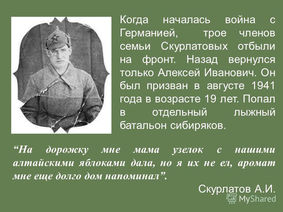 Когда началась война с Германией, трое членов семьи Скурлатовых отбыли на фронт. Назад вернулся только Алексей Иванович. Он был призван в августе 1941 года в возрасте 19 лет. Попал в отдельный лыжный батальон сибиряков. На дорожку мне мама узелок с н