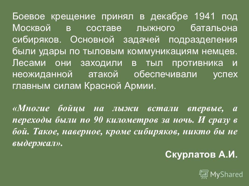 Боевое крещение принял в декабре 1941 под Москвой в составе лыжного батальона сибиряков. Основной задачей подразделения были удары по тыловым коммуникациям немцев. Лесами они заходили в тыл противника и неожиданной атакой обеспечивали успех главным с