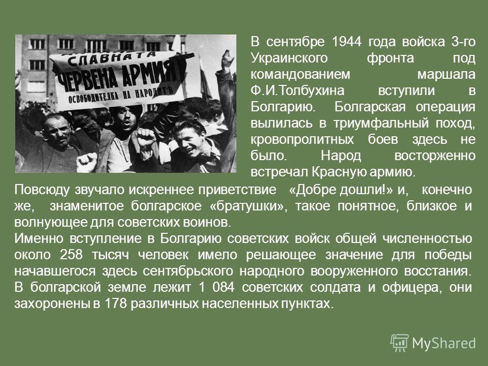 В сентябре 1944 года войска 3-го Украинского фронта под командованием маршала Ф.И.Толбухина вступили в Болгарию. Болгарская операция вылилась в триумфальный поход, кровопролитных боев здесь не было. Народ восторженно встречал Красную армию. Повсюду з