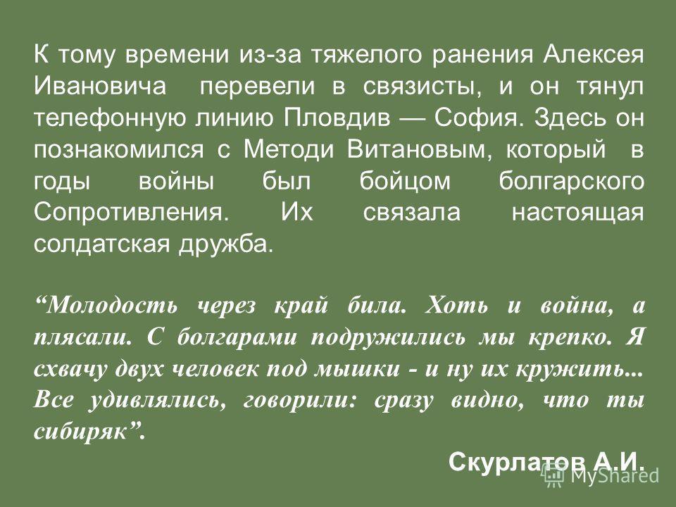 К тому времени из-за тяжелого ранения Алексея Ивановича перевели в связисты, и он тянул телефонную линию Пловдив София. Здесь он познакомился с Методи Витановым, который в годы войны был бойцом болгарского Сопротивления. Их связала настоящая солдатск