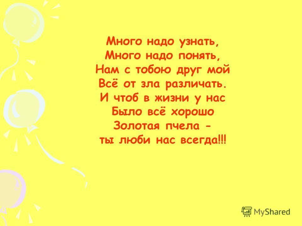Много надо узнать, Много надо понять, Нам с тобою друг мой Всё от зла различать. И чтоб в жизни у нас Было всё хорошо Золотая пчела - ты люби нас всегда!!!