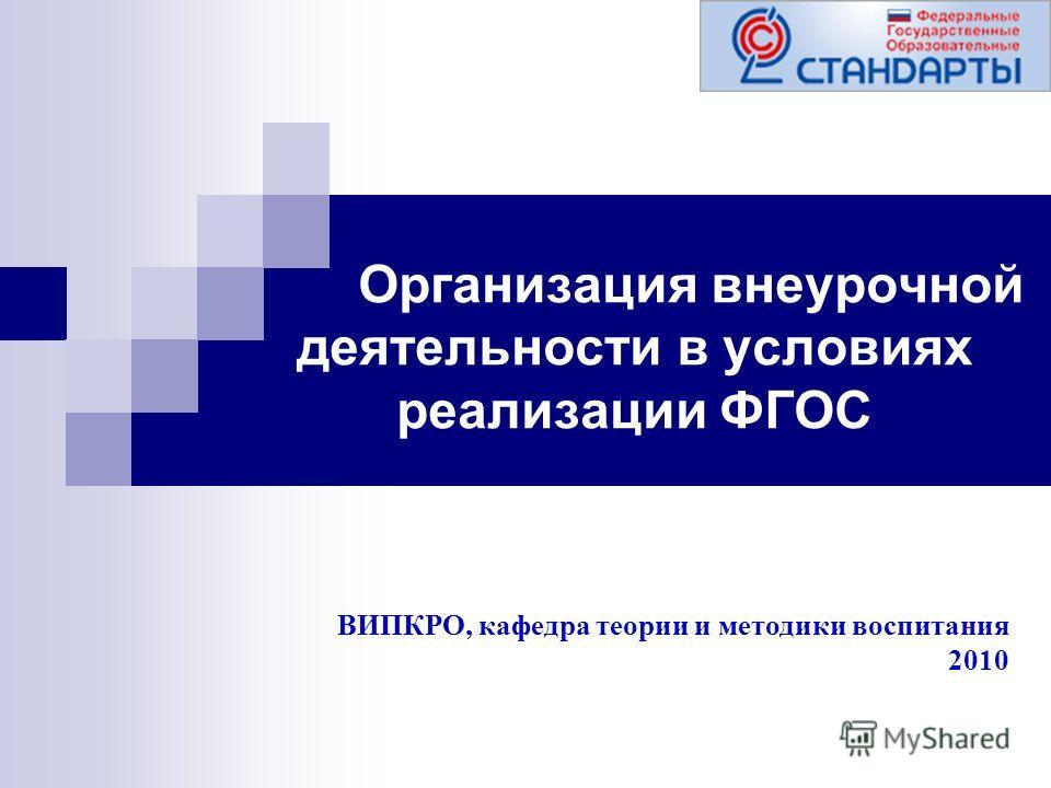 Организация внеурочной деятельности в условиях реализации ФГОС ВИПКРО, кафедра теории и методики воспитания 2010