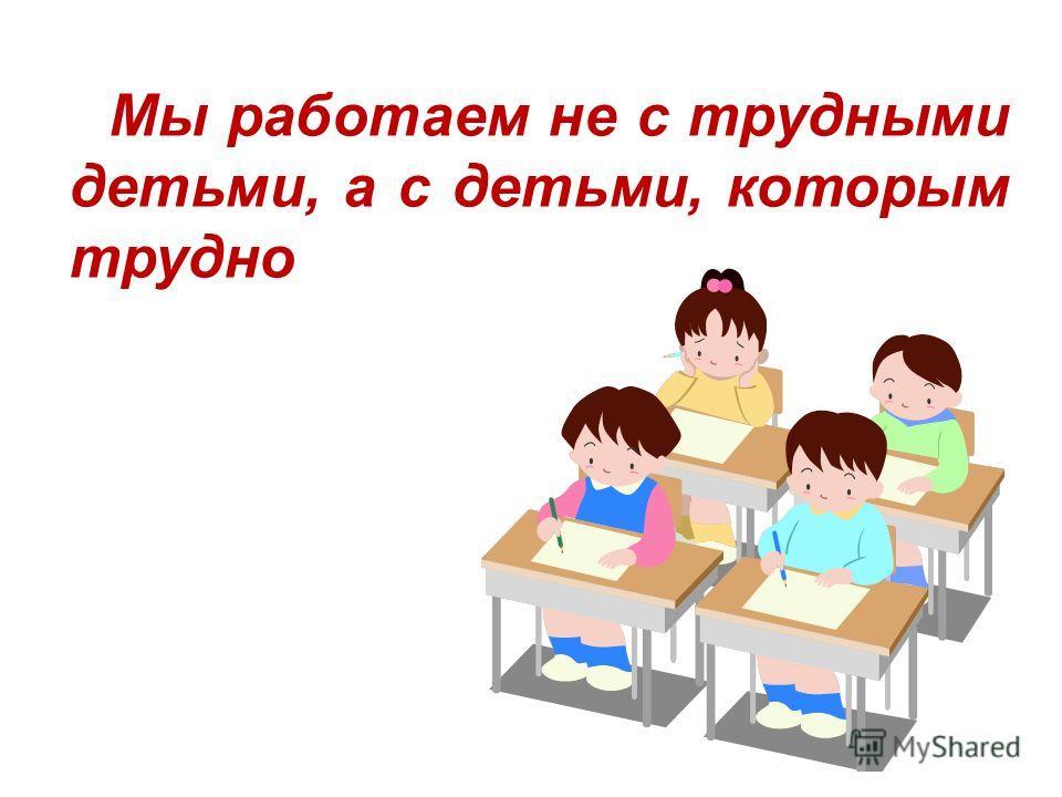 Мы работаем не с трудными детьми, а с детьми, которым трудно
