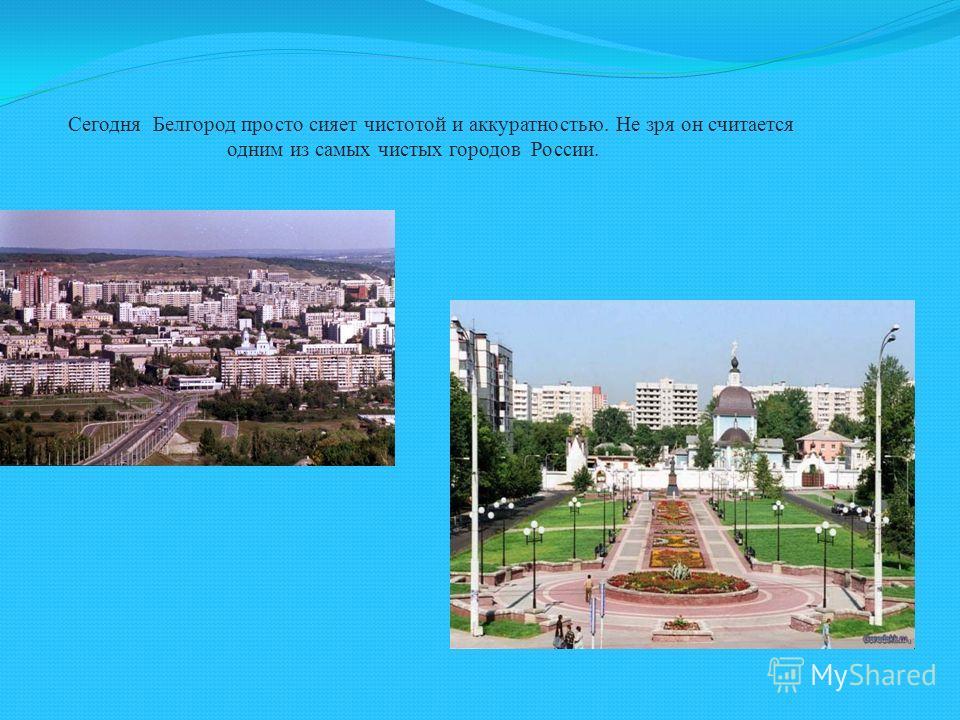 Сегодня Белгород просто сияет чистотой и аккуратностью. Не зря он считается одним из самых чистых городов России.