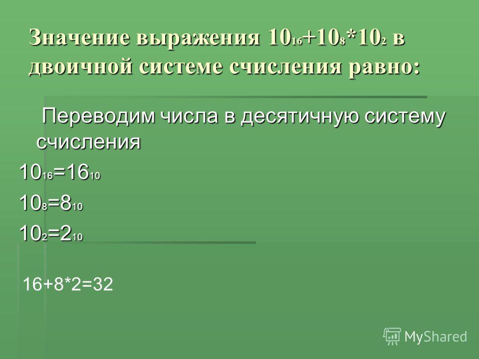 Значение выражения 10 16 +10 8 *10 2 в двоичной системе счисления равно: Переводим числа в десятичную систему счисления Переводим числа в десятичную систему счисления 10 16 =16 10 10 8 =8 10 10 2 =2 10 16+8*2=32