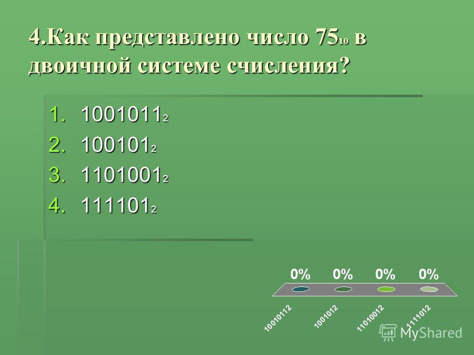 4.Как представлено число 75 10 в двоичной системе счисления? 1.1001011 2 2.100101 2 3.1101001 2 4.111101 2