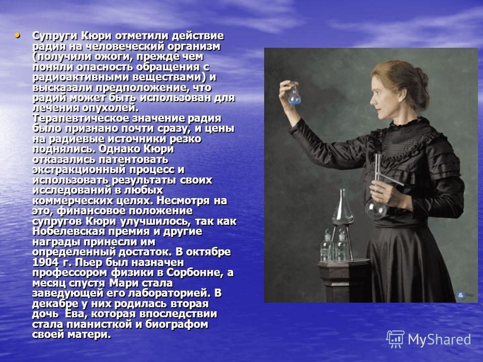Супруги Кюри отметили действие радия на человеческий организм (получили ожоги, прежде чем поняли опасность обращения с радиоактивными веществами) и высказали предположение, что радий может быть использован для лечения опухолей. Терапевтическое значен