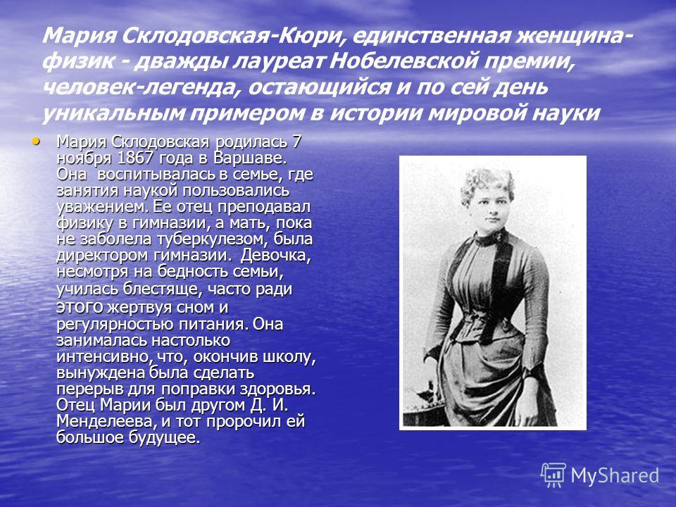 Мария Склодовская-Кюри, единственная женщина- физик - дважды лауреат Нобелевской премии, человек-легенда, остающийся и по сей день уникальным примером в истории мировой науки Мария Склодовская родилась 7 ноября 1867 года в Варшаве. Она воспитывалась