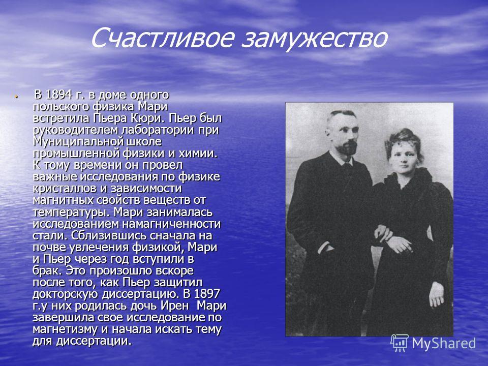Счастливое замужество В 1894 г. в доме одного польского физика Мари встретила Пьера Кюри. Пьер был руководителем лаборатории при Муниципальной школе промышленной физики и химии. К тому времени он провел важные исследования по физике кристаллов и зави
