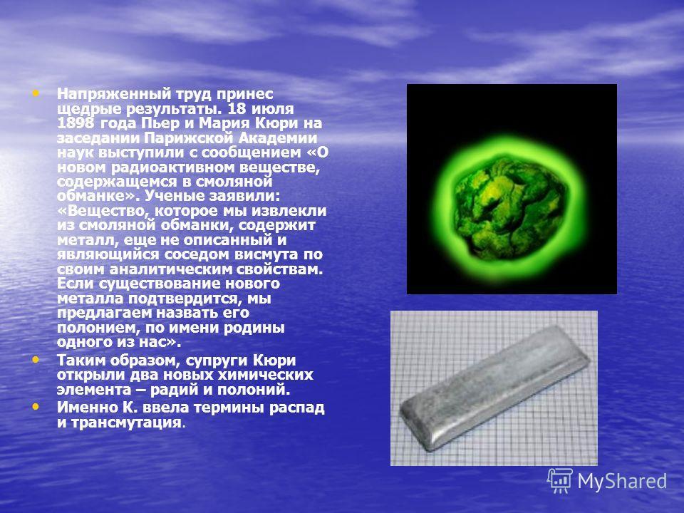 Напряженный труд принес щедрые результаты. 18 июля 1898 года Пьер и Мария Кюри на заседании Парижской Академии наук выступили с сообщением «О новом радиоактивном веществе, содержащемся в смоляной обманке». Ученые заявили: «Вещество, которое мы извлек