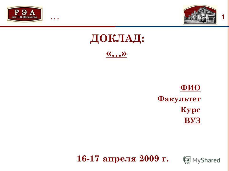 1 … ДОКЛАД: «…» ФИО Факультет Курс ВУЗ … 16-17 апреля 2009 г.