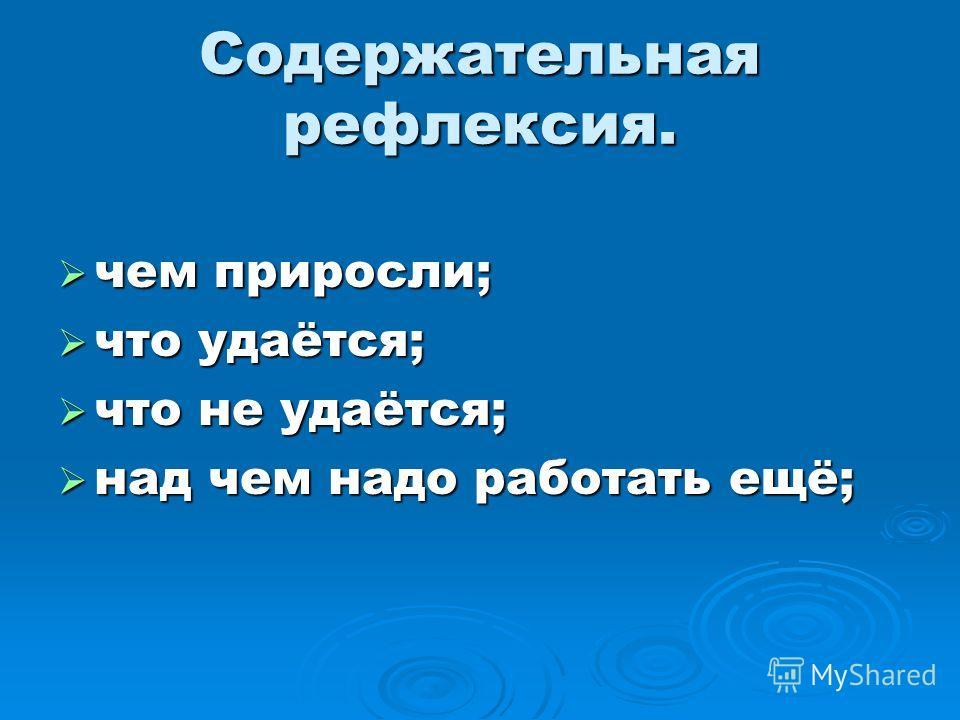 Содержательная рефлексия. чем приросли; чем приросли; что удаётся; что удаётся; что не удаётся; что не удаётся; над чем надо работать ещё; над чем надо работать ещё;