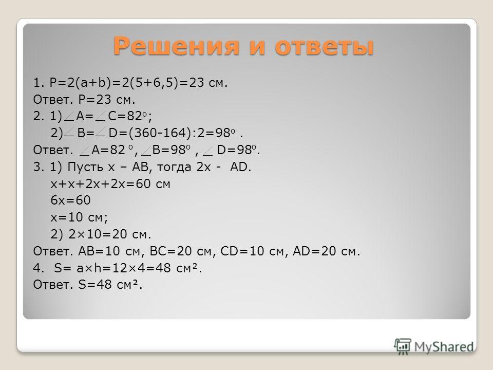 Решения и ответы 1. P=2(a+b)=2(5+6,5)=23 см. Ответ. Р=23 см. 2. 1) А= С=82 о ; 2) B= D=(360-164):2=98 о. Ответ. A=82, B=98, D=98. 3. 1) Пусть х – AB, тогда 2x - AD. x+x+2x+2x=60 см 6x=60 x=10 см; 2) 2×10=20 см. Ответ. AB=10 см, BC=20 см, CD=10 см, AD