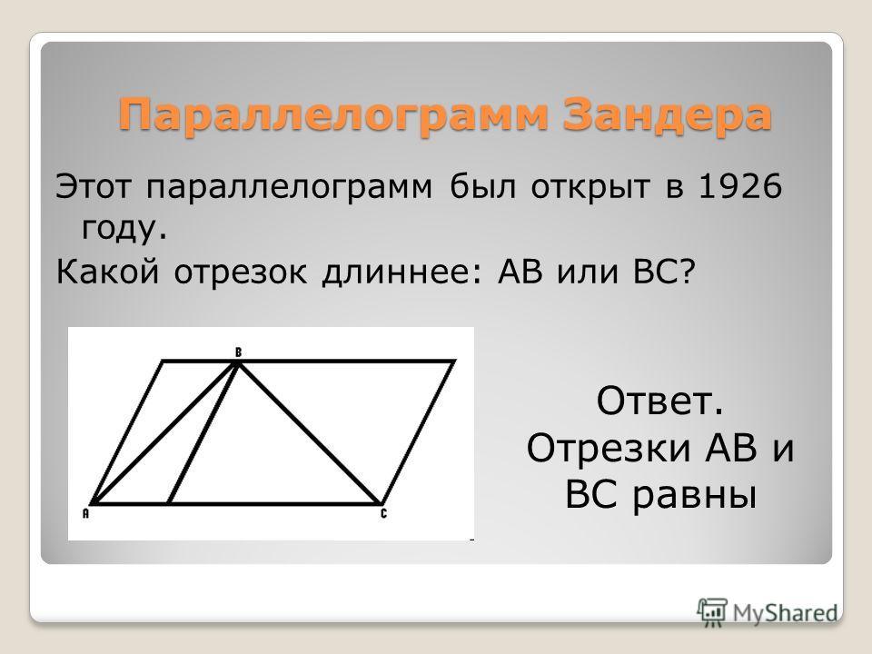 Ответ. Отрезки AB и BC равны Этот параллелограмм был открыт в 1926 году. Какой отрезок длиннее: AB или BC? Параллелограмм Зандера