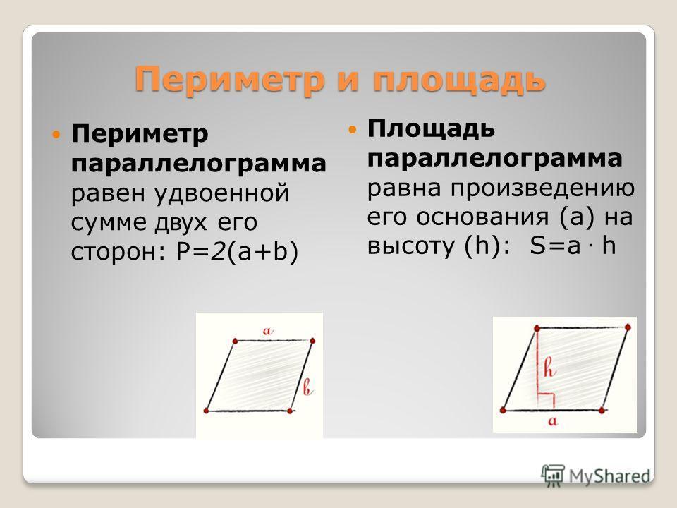 Периметр и площадь Периметр параллелограмма равен удвоенной сумме дву х его сторон: P=2(a+b) Площадь параллелограмма равна произведению его основания (a) на высоту (h): S=a · h