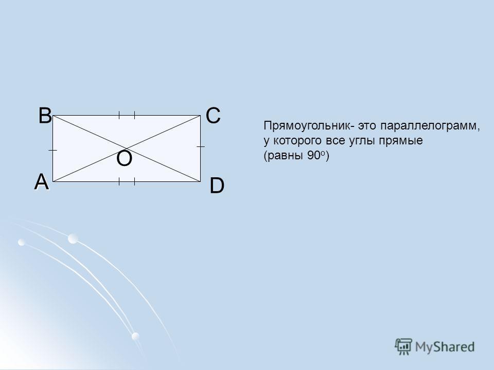 А ВС D Прямоугольник- это параллелограмм, у которого все углы прямые (равны 90 о ) О