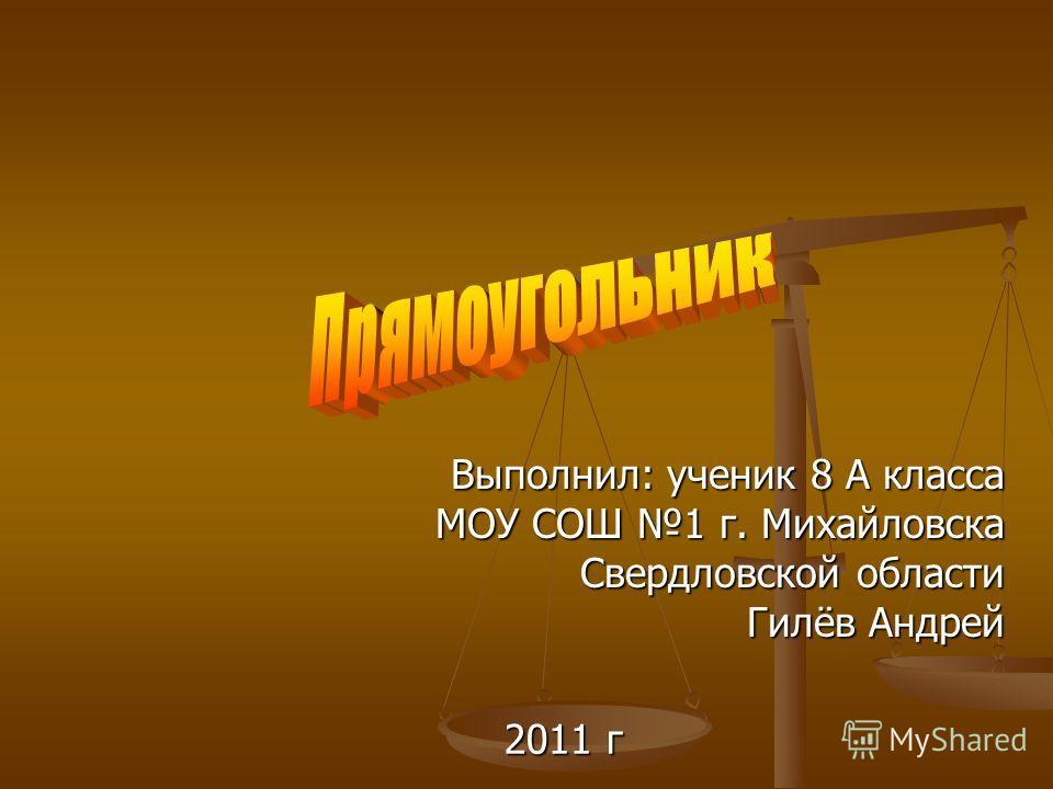 Выполнил: ученик 8 А класса МОУ СОШ 1 г. Михайловска Свердловской области Гилёв Андрей 2011 г
