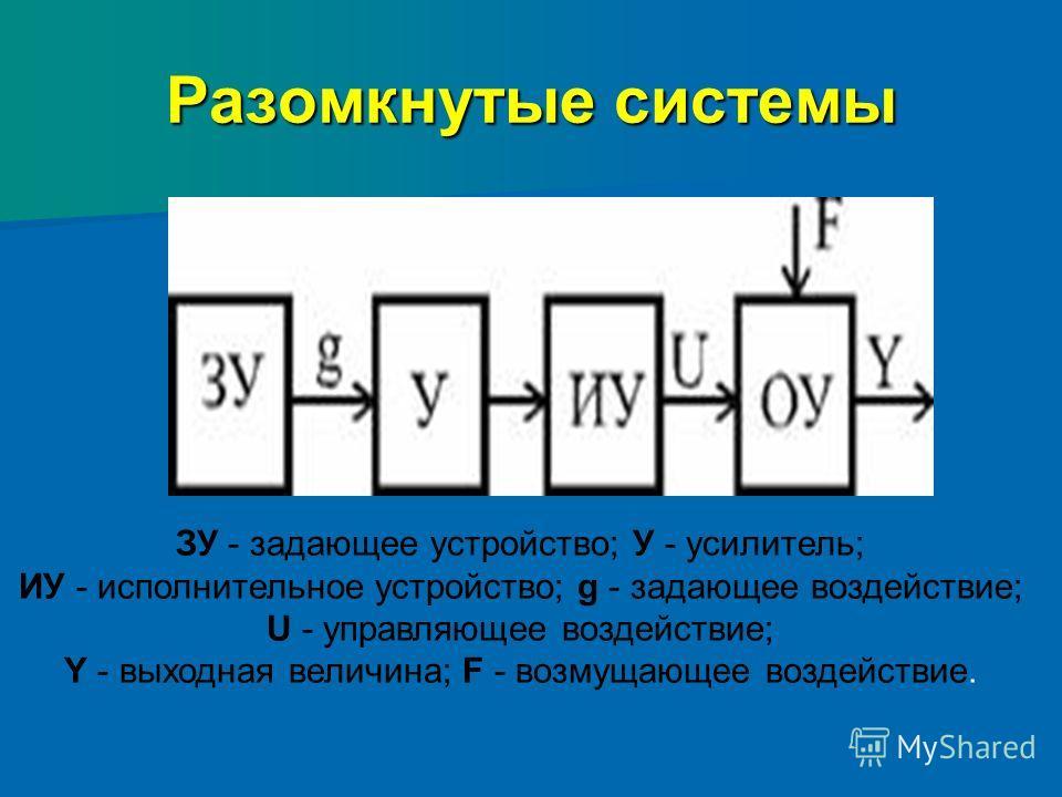 Разомкнутые системы ЗУ - задающее устройство; У - усилитель; ИУ - исполнительное устройство; g - задающее воздействие; U - управляющее воздействие; Y - выходная величина; F - возмущающее воздействие.
