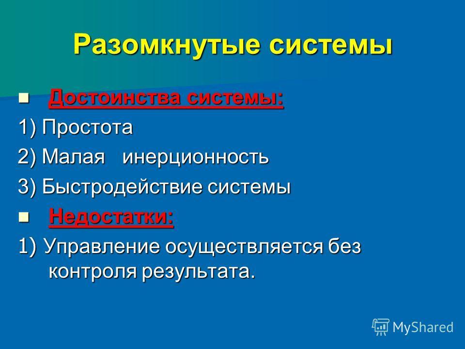 Разомкнутые системы Достоинства системы: Достоинства системы: 1) Простота 2) Малая инерционность 3) Быстродействие системы Недостатки: Недостатки: 1) Управление осуществляется без контроля результата.