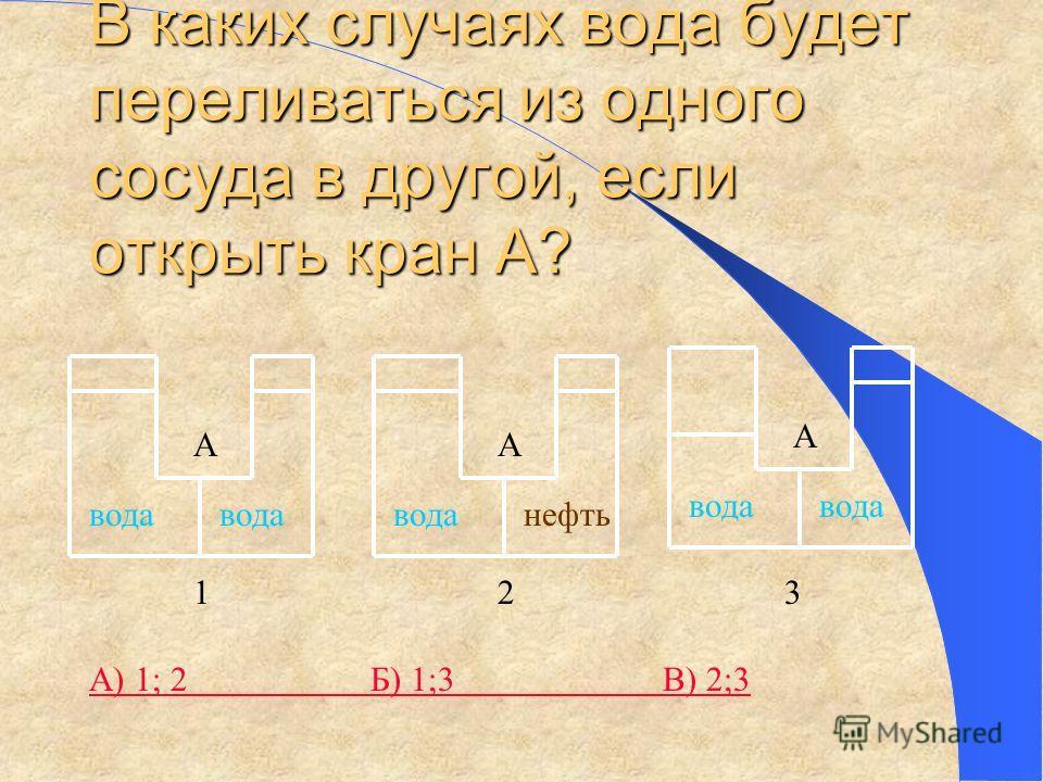 В каких случаях вода будет переливаться из одного сосуда в другой, если открыть кран А? вода А 1 нефть А 2 вода А 3 А) 1; 2 Б) 1;3 В) 2;3